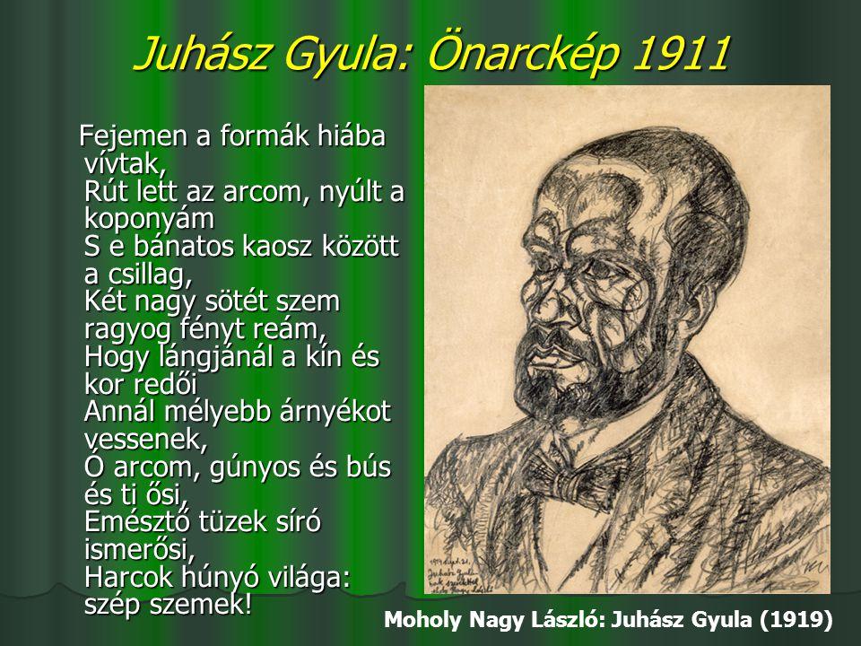 Juhász Gyula: Önarckép 1911 Fejemen a formák hiába vívtak, Rút lett az arcom, nyúlt a koponyám S e bánatos kaosz között a csillag, Két nagy sötét szem