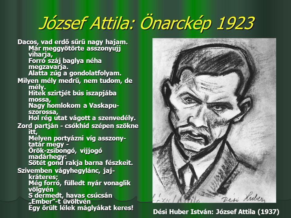 József Attila: Önarckép 1923 Dacos, vad erdő sűrű nagy hajam. Már meggyötörte asszonyujj viharja, Forró száj baglya néha megzavarja. Alatta zúg a gond