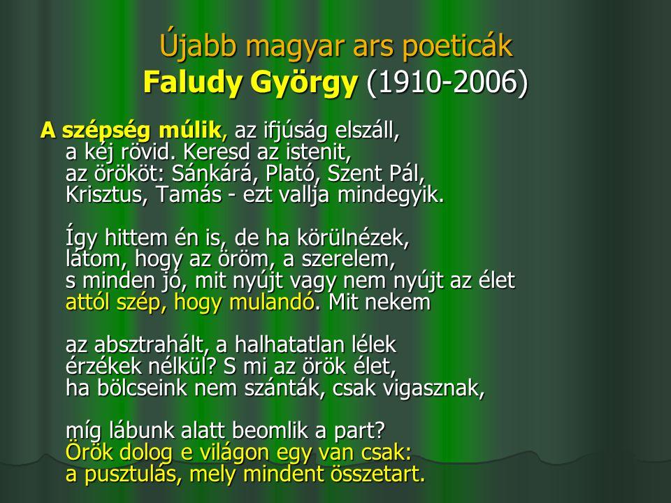 Újabb magyar ars poeticák Faludy György (1910-2006) A szépség múlik, az ifjúság elszáll, a kéj rövid. Keresd az istenit, az örököt: Sánkárá, Plató, Sz