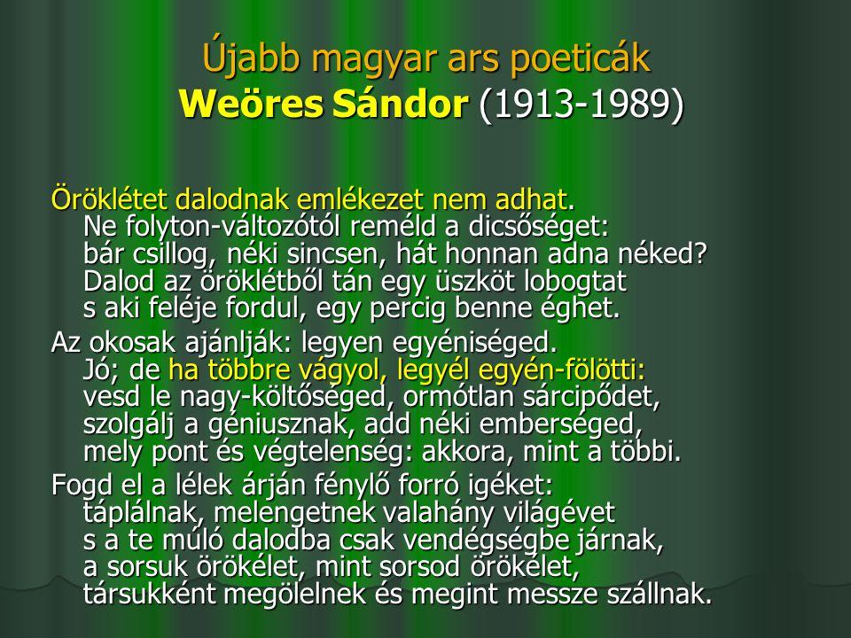 Újabb magyar ars poeticák Weöres Sándor (1913-1989) Öröklétet dalodnak emlékezet nem adhat. Ne folyton-változótól reméld a dicsőséget: bár csillog, né