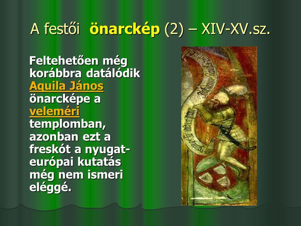 A festői önarckép (2) – XIV-XV.sz. Feltehetően még korábbra datálódik Aquila János önarcképe a veleméri templomban, azonban ezt a freskót a nyugat- eu