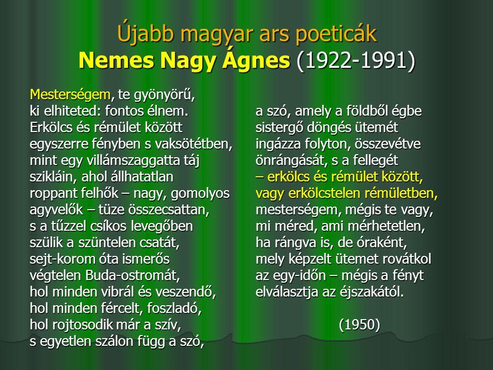 Újabb magyar ars poeticák Nemes Nagy Ágnes (1922-1991) Mesterségem, te gyönyörű, ki elhiteted: fontos élnem. Erkölcs és rémület között egyszerre fényb