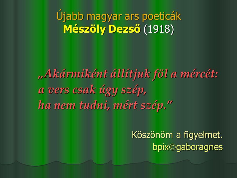 """Újabb magyar ars poeticák Mészöly Dezső (1918) """"Akármiként állítjuk föl a mércét: a vers csak úgy szép, ha nem tudni, mért szép."""" Köszönöm a figyelmet"""
