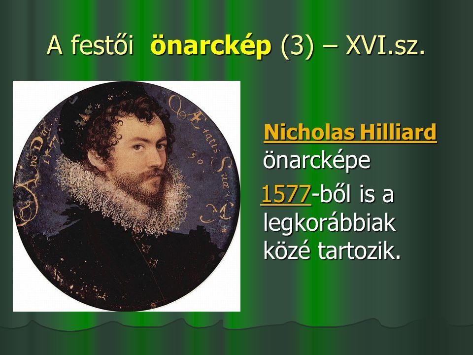 A festői önarckép (3) – XVI.sz. Nicholas Hilliard önarcképe Nicholas Hilliard önarcképeNicholas HilliardNicholas Hilliard 1577-ből is a legkorábbiak k