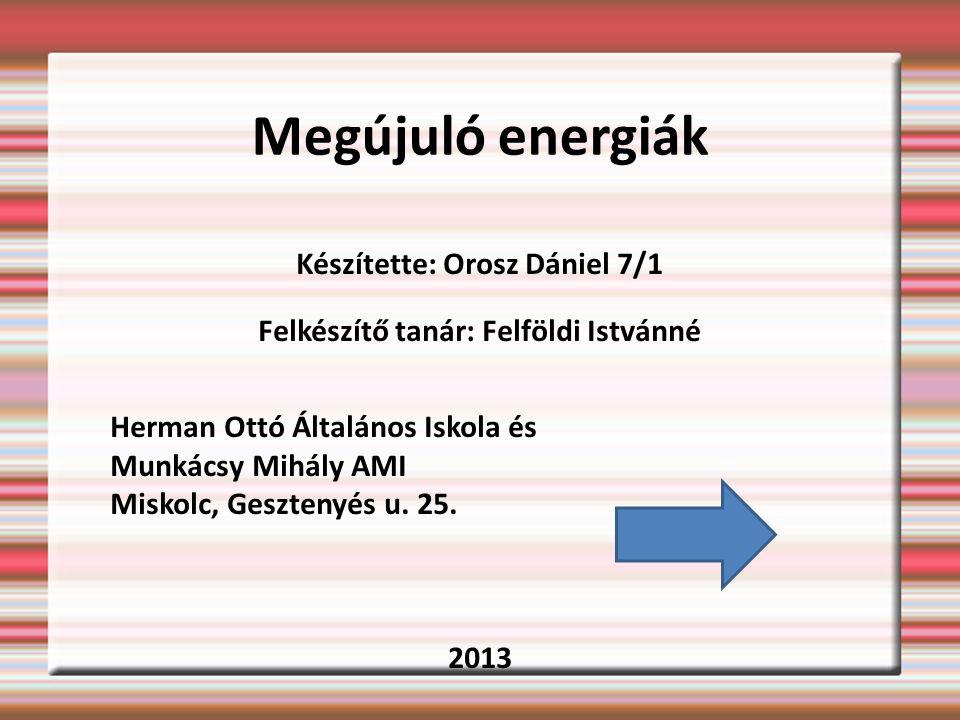 Megújuló energiák Készítette: Orosz Dániel 7/1 Felkészítő tanár: Felföldi Istvánné Herman Ottó Általános Iskola és Munkácsy Mihály AMI Miskolc, Gesztenyés u.
