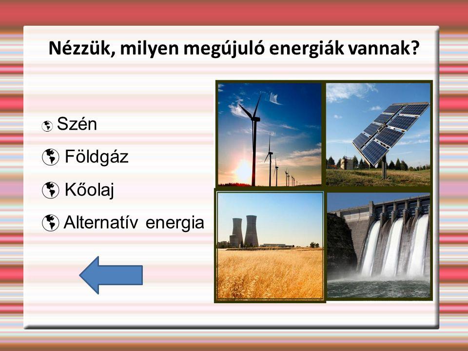 Nézzük, milyen megújuló energiák vannak?  Szén  Földgáz  Kőolaj  Alternatív energia