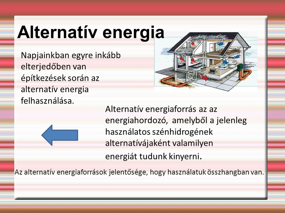 Alternatív energia Napjainkban egyre inkább elterjedőben van építkezések során az alternatív energia felhasználása.