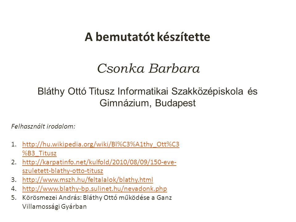A bemutatót készítette Csonka Barbara Bláthy Ottó Titusz Informatikai Szakközépiskola és Gimnázium, Budapest Felhasznált irodalom: 1.http://hu.wikipedia.org/wiki/Bl%C3%A1thy_Ott%C3 %B3_Tituszhttp://hu.wikipedia.org/wiki/Bl%C3%A1thy_Ott%C3 %B3_Titusz 2.http://karpatinfo.net/kulfold/2010/08/09/150-eve- szuletett-blathy-otto-tituszhttp://karpatinfo.net/kulfold/2010/08/09/150-eve- szuletett-blathy-otto-titusz 3.http://www.mszh.hu/feltalalok/blathy.htmlhttp://www.mszh.hu/feltalalok/blathy.html 4.http://www.blathy-bp.sulinet.hu/nevadonk.phphttp://www.blathy-bp.sulinet.hu/nevadonk.php 5.Körösmezei András: Bláthy Ottó működése a Ganz Villamossági Gyárban