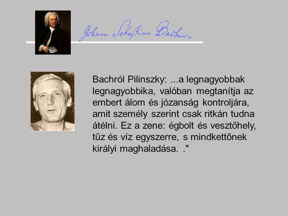 Bachról Pilinszky:...a legnagyobbak legnagyobbika, valóban megtanítja az embert álom és józanság kontroljára, amit személy szerint csak ritkán tudna á