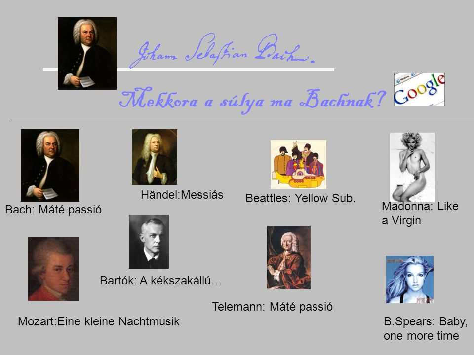 Bach: Máté passió Händel:Messiás Mozart:Eine kleine Nachtmusik Bartók: A kékszakállú… Telemann: Máté passió Beattles: Yellow Sub. Madonna: Like a Virg