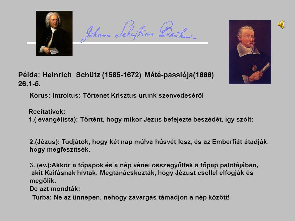 Példa: Heinrich Schütz (1585-1672) Máté-passiója(1666) 26.1-5. Kórus: Introitus: Történet Krisztus urunk szenvedéséről Recitativok: 1.( evangélista):