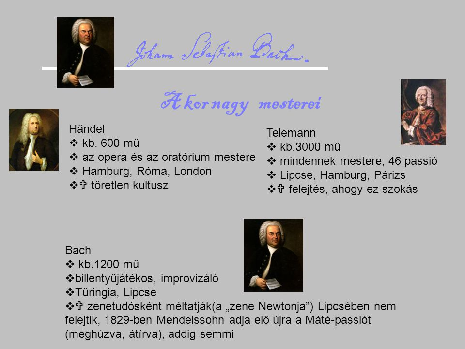 Händel  kb. 600 mű  az opera és az oratórium mestere  Hamburg, Róma, London  töretlen kultusz Telemann  kb.3000 mű  mindennek mestere, 46 passi