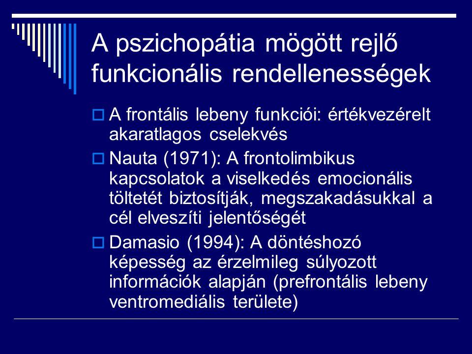 A pszichopátia mögött rejlő funkcionális rendellenességek  A frontális lebeny funkciói: értékvezérelt akaratlagos cselekvés  Nauta (1971): A frontolimbikus kapcsolatok a viselkedés emocionális töltetét biztosítják, megszakadásukkal a cél elveszíti jelentőségét  Damasio (1994): A döntéshozó képesség az érzelmileg súlyozott információk alapján (prefrontális lebeny ventromediális területe)