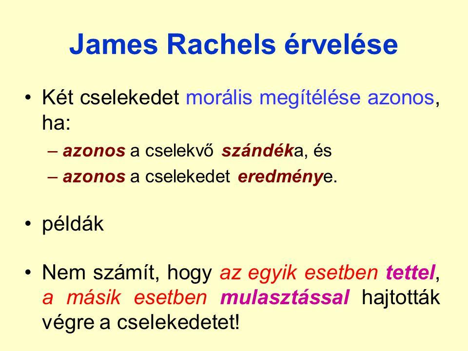James Rachels érvelése Két cselekedet morális megítélése azonos, ha: –azonos a cselekvő szándéka, és –azonos a cselekedet eredménye.