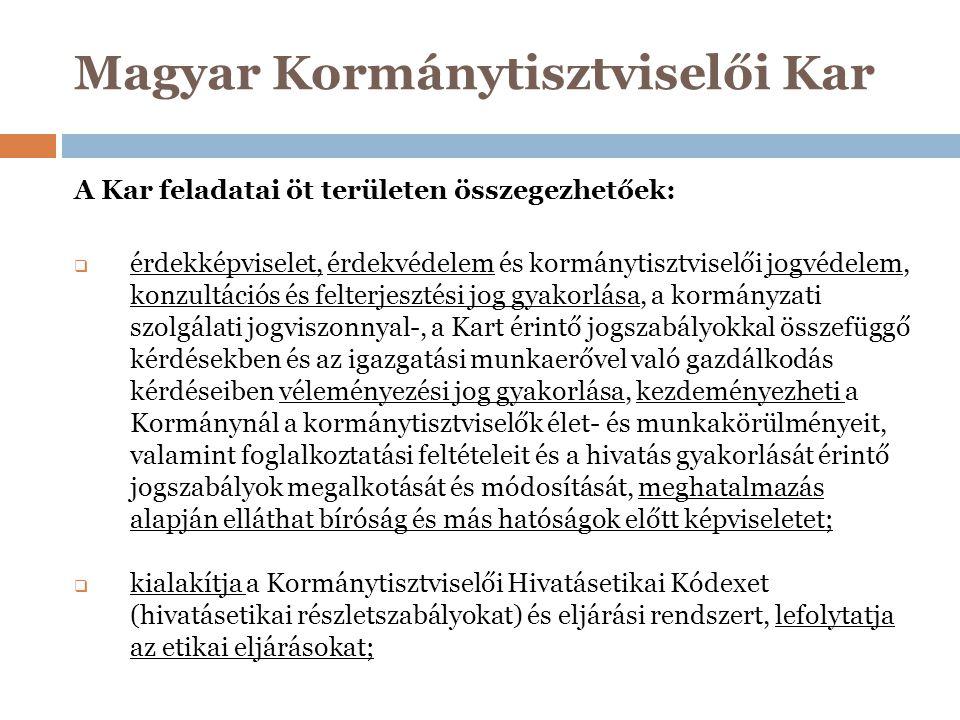 Magyar Kormánytisztviselői Kar  a Kar működésével összefüggő tevékenységek: az Alapszabály és SZMSZ megalkotása, tagjairól és szerveiről nyilvántartás vezetése, díjak és elismerések alapítása és adományozása valamint más állami szerveknél ezek kezdeményezése, éves költségvetésének megalkotása, pályázatok és szakmai kiadványok megjelentetése;  megfigyelőként részt vesz a kormánytisztviselők vizsgáztatásában és továbbképzésében, indokolt esetben törvényességi és egyéb intézkedést kezdeményez, szakmai konferenciák, tudományos tanácskozások, felkészítő továbbképzések szervezése;  tagjai számára jóléti, szociális és egyéb kedvezményes szolgáltatásokat nyújthat.