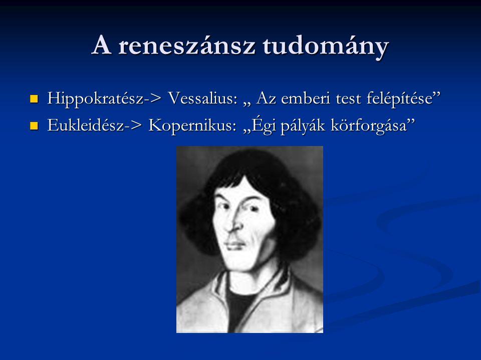 """A reneszánsz tudomány Hippokratész-> Vessalius: """" Az emberi test felépítése"""" Hippokratész-> Vessalius: """" Az emberi test felépítése"""" Eukleidész-> Koper"""