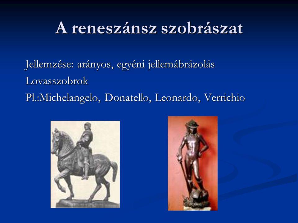 A reneszánsz szobrászat Jellemzése: arányos, egyéni jellemábrázolás Lovasszobrok Pl.:Michelangelo, Donatello, Leonardo, Verrichio