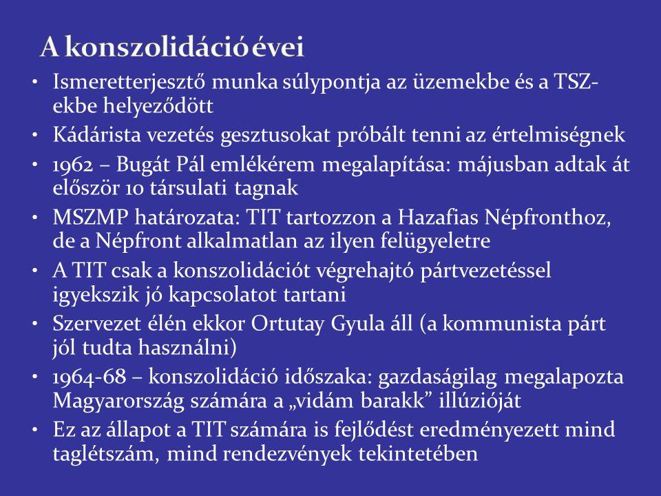 """Ismeretterjesztő munka súlypontja az üzemekbe és a TSZ- ekbe helyeződött Kádárista vezetés gesztusokat próbált tenni az értelmiségnek 1962 – Bugát Pál emlékérem megalapítása: májusban adtak át először 10 társulati tagnak MSZMP határozata: TIT tartozzon a Hazafias Népfronthoz, de a Népfront alkalmatlan az ilyen felügyeletre A TIT csak a konszolidációt végrehajtó pártvezetéssel igyekszik jó kapcsolatot tartani Szervezet élén ekkor Ortutay Gyula áll (a kommunista párt jól tudta használni) 1964-68 – konszolidáció időszaka: gazdaságilag megalapozta Magyarország számára a """"vidám barakk illúzióját Ez az állapot a TIT számára is fejlődést eredményezett mind taglétszám, mind rendezvények tekintetében"""