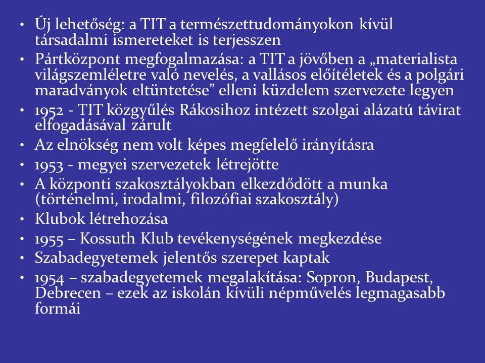 """Új lehetőség: a TIT a természettudományokon kívül társadalmi ismereteket is terjesszen Pártközpont megfogalmazása: a TIT a jövőben a """"materialista világszemléletre való nevelés, a vallásos előítéletek és a polgári maradványok eltüntetése elleni küzdelem szervezete legyen 1952 - TIT közgyűlés Rákosihoz intézett szolgai alázatú távirat elfogadásával zárult Az elnökség nem volt képes megfelelő irányításra 1953 - megyei szervezetek létrejötte A központi szakosztályokban elkezdődött a munka (történelmi, irodalmi, filozófiai szakosztály) Klubok létrehozása 1955 – Kossuth Klub tevékenységének megkezdése Szabadegyetemek jelentős szerepet kaptak 1954 – szabadegyetemek megalakítása: Sopron, Budapest, Debrecen – ezek az iskolán kívüli népművelés legmagasabb formái"""
