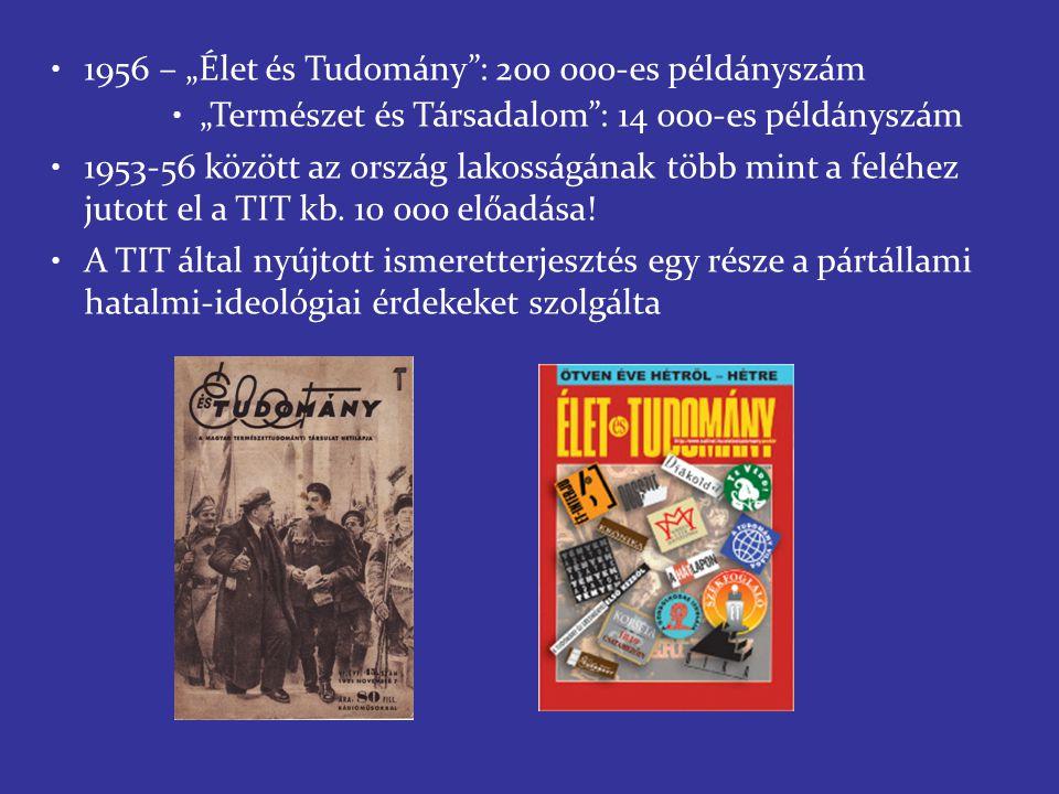 """1956 – """"Élet és Tudomány : 200 000-es példányszám """"Természet és Társadalom : 14 000-es példányszám 1953-56 között az ország lakosságának több mint a feléhez jutott el a TIT kb."""