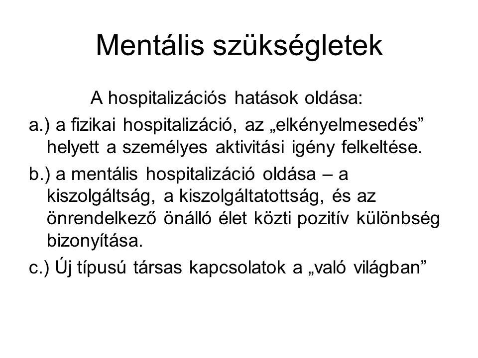 """Mentális szükségletek A hospitalizációs hatások oldása: a.) a fizikai hospitalizáció, az """"elkényelmesedés helyett a személyes aktivitási igény felkeltése."""
