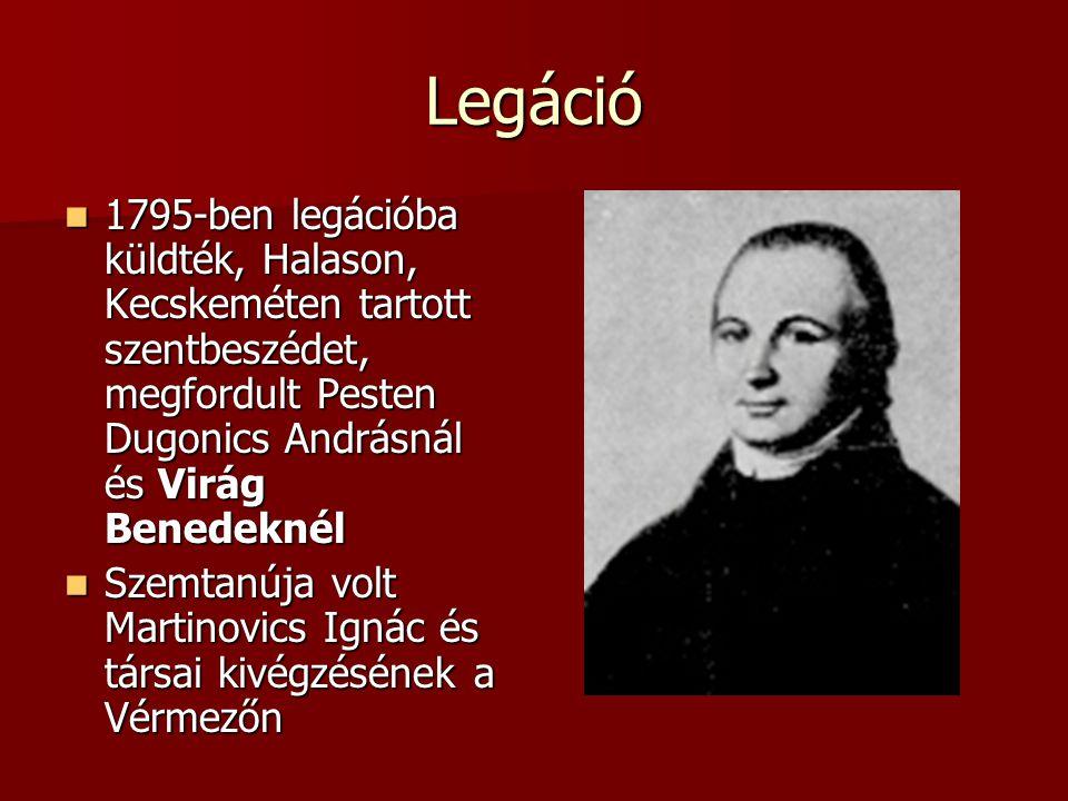 Legáció 1795-ben legációba küldték, Halason, Kecskeméten tartott szentbeszédet, megfordult Pesten Dugonics Andrásnál és Virág Benedeknél 1795-ben legációba küldték, Halason, Kecskeméten tartott szentbeszédet, megfordult Pesten Dugonics Andrásnál és Virág Benedeknél Szemtanúja volt Martinovics Ignác és társai kivégzésének a Vérmezőn Szemtanúja volt Martinovics Ignác és társai kivégzésének a Vérmezőn
