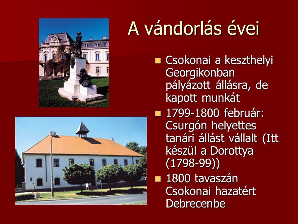 A vándorlás évei Csokonai a keszthelyi Georgikonban pályázott állásra, de kapott munkát Csokonai a keszthelyi Georgikonban pályázott állásra, de kapott munkát 1799-1800 február: Csurgón helyettes tanári állást vállalt (Itt készül a Dorottya (1798-99)) 1799-1800 február: Csurgón helyettes tanári állást vállalt (Itt készül a Dorottya (1798-99)) 1800 tavaszán Csokonai hazatért Debrecenbe 1800 tavaszán Csokonai hazatért Debrecenbe