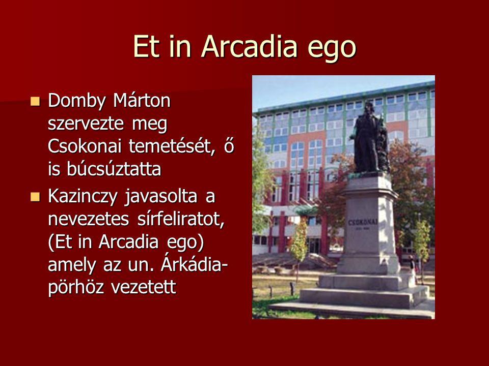 Et in Arcadia ego Domby Márton szervezte meg Csokonai temetését, ő is búcsúztatta Domby Márton szervezte meg Csokonai temetését, ő is búcsúztatta Kazinczy javasolta a nevezetes sírfeliratot, (Et in Arcadia ego) amely az un.