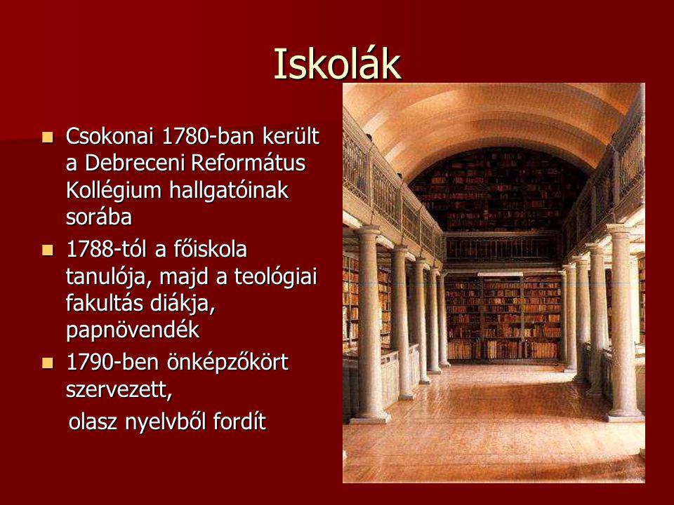 Iskolák Csokonai 1780-ban került a Debreceni Református Kollégium hallgatóinak sorába Csokonai 1780-ban került a Debreceni Református Kollégium hallgatóinak sorába 1788-tól a főiskola tanulója, majd a teológiai fakultás diákja, papnövendék 1788-tól a főiskola tanulója, majd a teológiai fakultás diákja, papnövendék 1790-ben önképzőkört szervezett, 1790-ben önképzőkört szervezett, olasz nyelvből fordít olasz nyelvből fordít