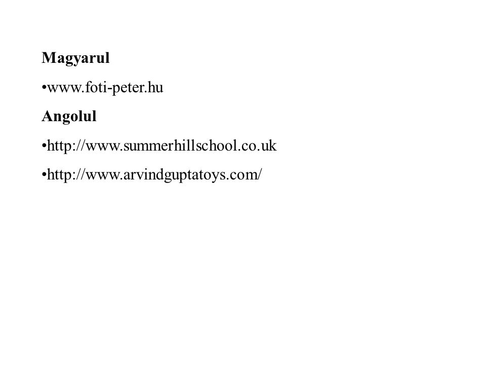 Magyarul www.foti-peter.hu Angolul http://www.summerhillschool.co.uk http://www.arvindguptatoys.com/