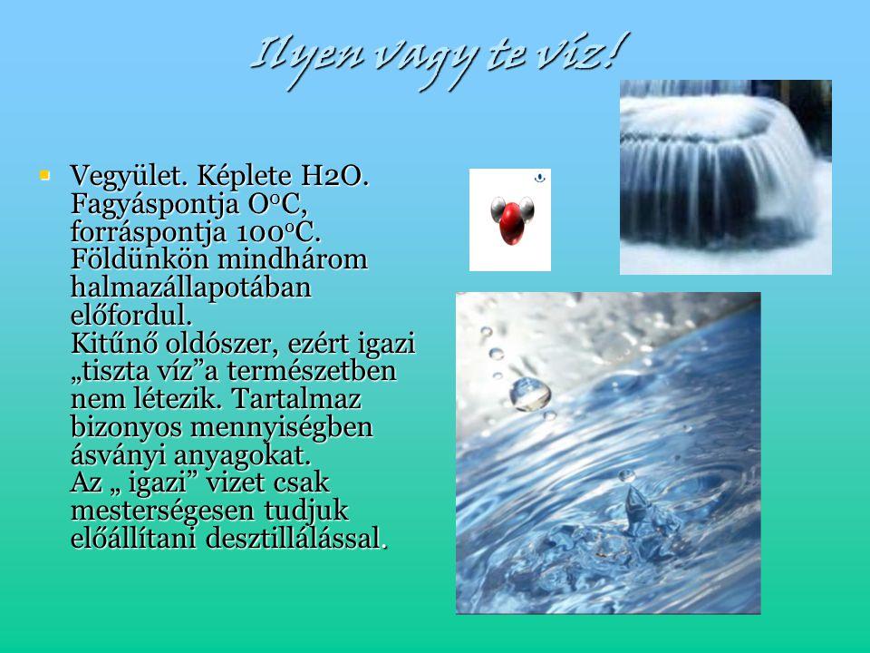 Ilyen vagy te víz!  Vegyület. Képlete H2O. Fagyáspontja O 0 C, forráspontja 100 o C. Földünkön mindhárom halmazállapotában előfordul. Kitűnő oldószer