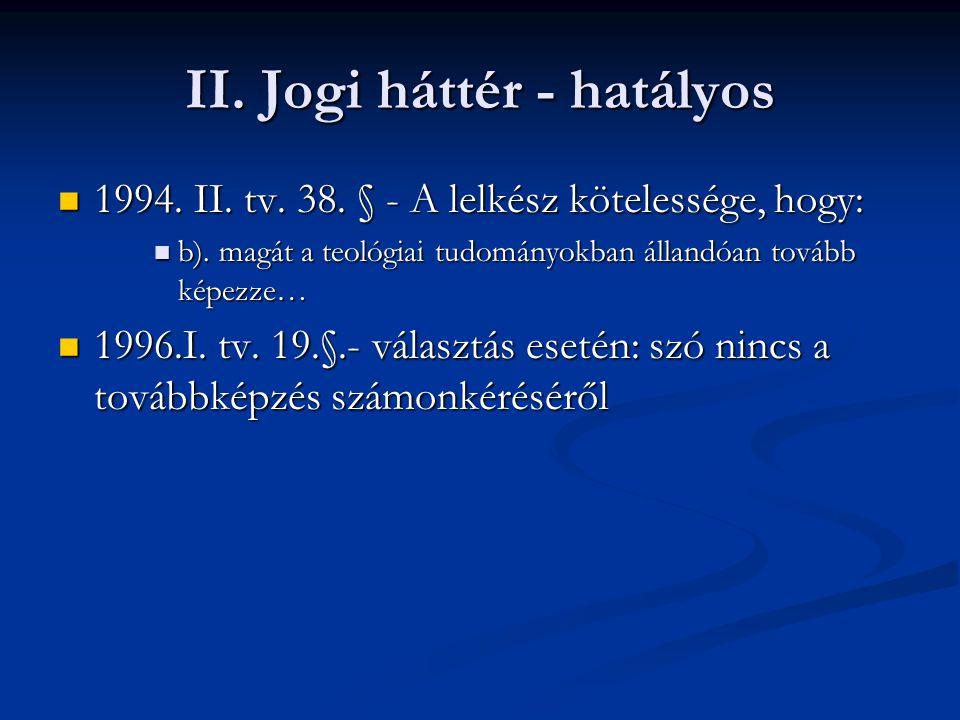 II. Jogi háttér - hatályos 1994. II. tv. 38. § - A lelkész kötelessége, hogy: 1994. II. tv. 38. § - A lelkész kötelessége, hogy: b). magát a teológiai