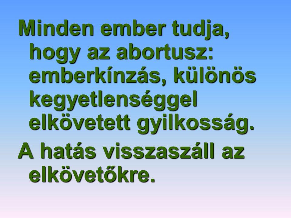 Minden ember tudja, hogy az abortusz: emberkínzás, különös kegyetlenséggel elkövetett gyilkosság. A hatás visszaszáll az elkövetőkre.