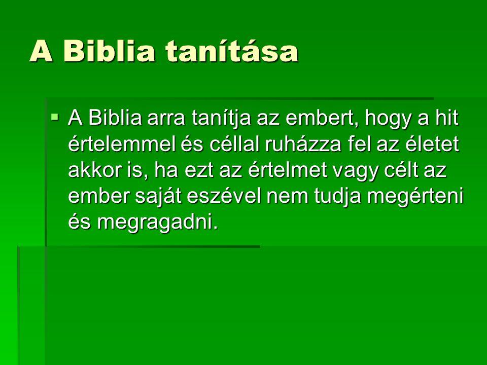 A Biblia tanítása  A Biblia arra tanítja az embert, hogy a hit értelemmel és céllal ruházza fel az életet akkor is, ha ezt az értelmet vagy célt az e