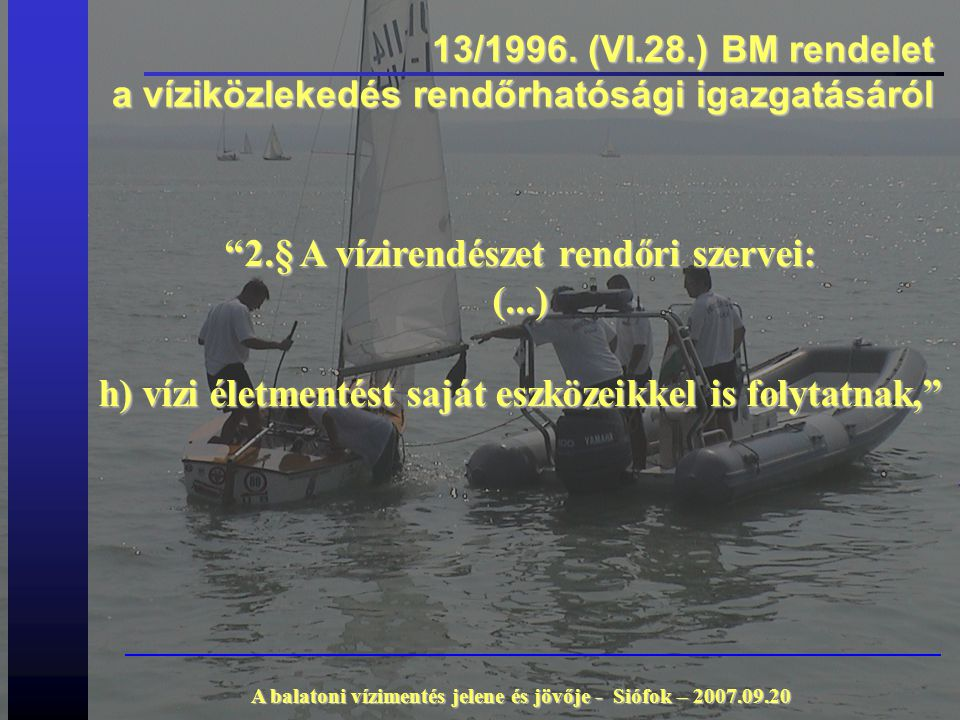 """13/1996. (VI.28.) BM rendelet a víziközlekedés rendőrhatósági igazgatásáról """"2.§ A vízirendészet rendőri szervei: (...) h) vízi életmentést saját eszk"""