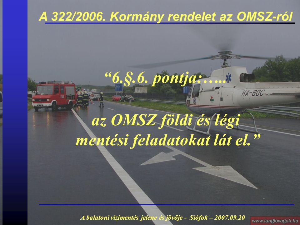 """A 322/2006. Kormány rendelet az OMSZ-ról A balatoni vízimentés jelene és jövője - Siófok – 2007.09.20 """"6.§.6. pontja:….. az OMSZ földi és légi mentési"""