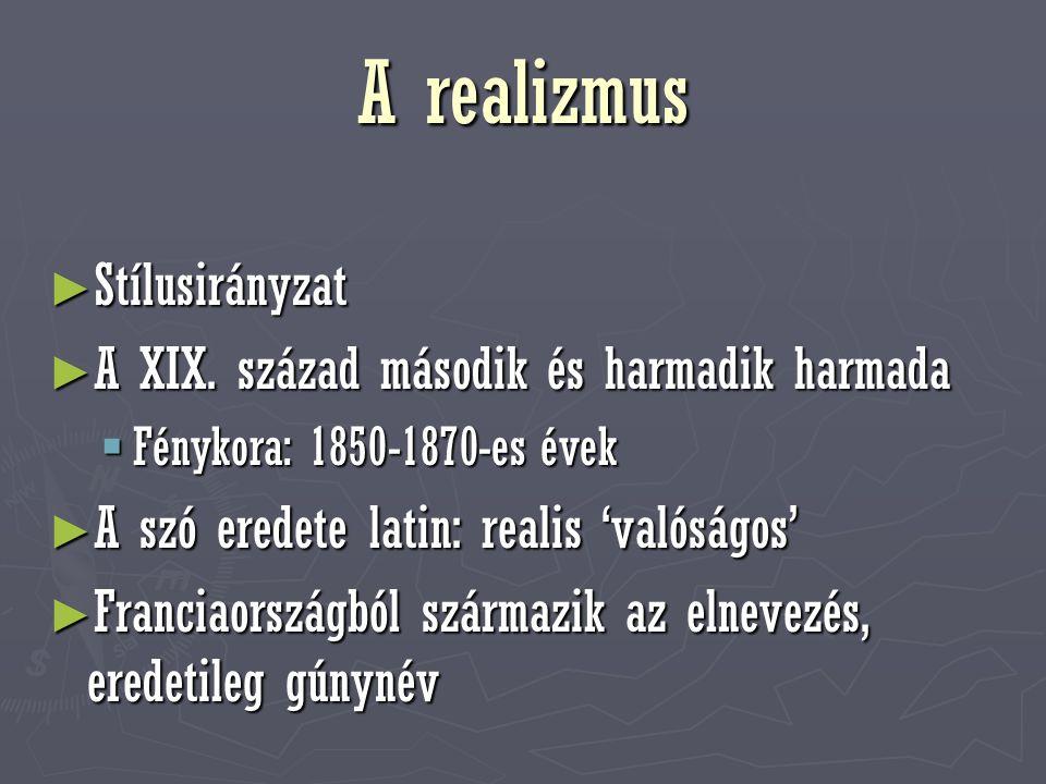 A realizmus ► Stílusirányzat ► A XIX. század második és harmadik harmada  Fénykora: 1850-1870-es évek ► A szó eredete latin: realis 'valóságos' ► Fra