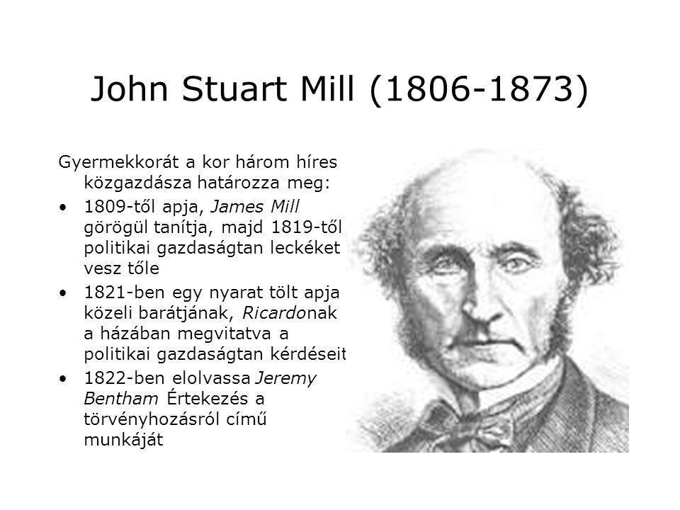 John Stuart Mill (1806-1873) Gyermekkorát a kor három híres közgazdásza határozza meg: 1809-től apja, James Mill görögül tanítja, majd 1819-től politi