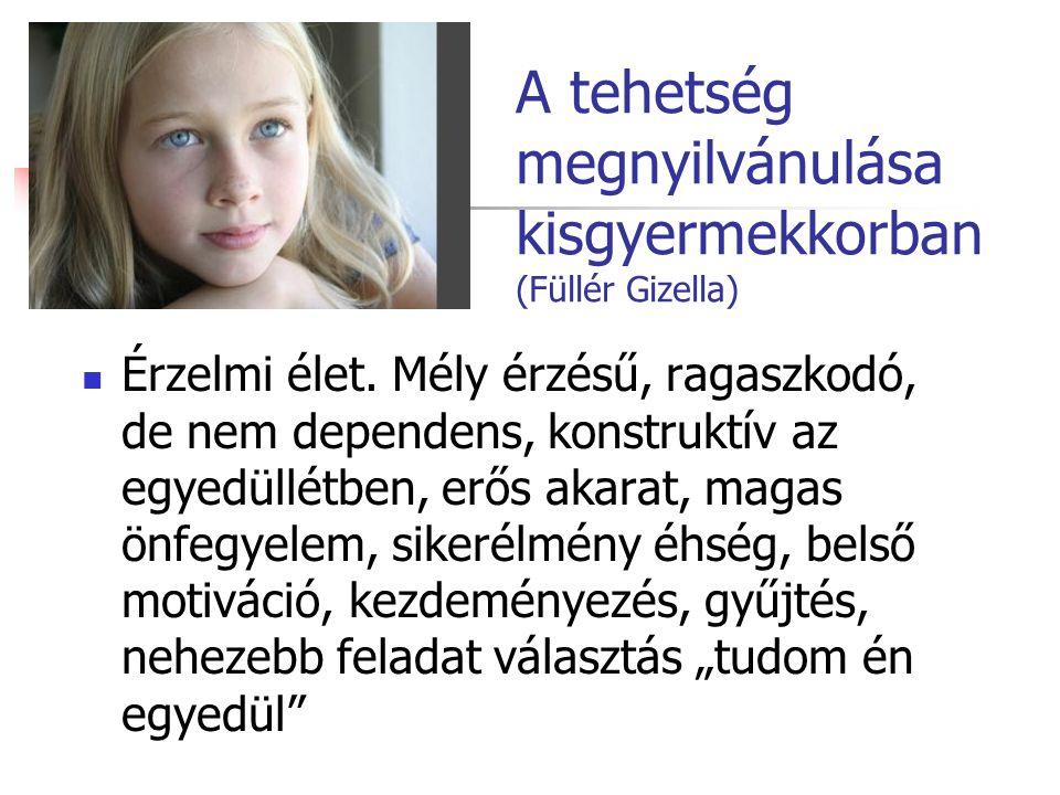 A tehetség megnyilvánulása kisgyermekkorban (Füllér Gizella) Érzelmi élet. Mély érzésű, ragaszkodó, de nem dependens, konstruktív az egyedüllétben, er