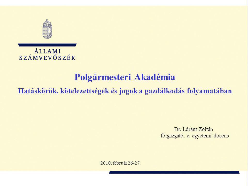 Polgármesteri Akadémia Hatáskörök, kötelezettségek és jogok a gazdálkodás folyamatában Dr. Lóránt Zoltán főigazgató, c. egyetemi docens 2010. február