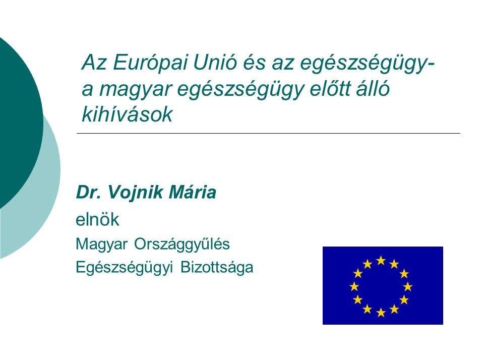 Az Európai Unió és az egészségügy- a magyar egészségügy előtt álló kihívások Dr. Vojnik Mária elnök Magyar Országgyűlés Egészségügyi Bizottsága
