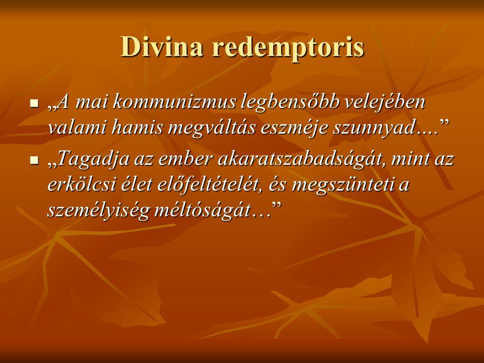 """Divina redemptoris """"A mai kommunizmus legbensőbb velejében valami hamis megváltás eszméje szunnyad…. """"A mai kommunizmus legbensőbb velejében valami hamis megváltás eszméje szunnyad…. """"Tagadja az ember akaratszabadságát, mint az erkölcsi élet előfeltételét, és megszünteti a személyiség méltóságát… """"Tagadja az ember akaratszabadságát, mint az erkölcsi élet előfeltételét, és megszünteti a személyiség méltóságát…"""