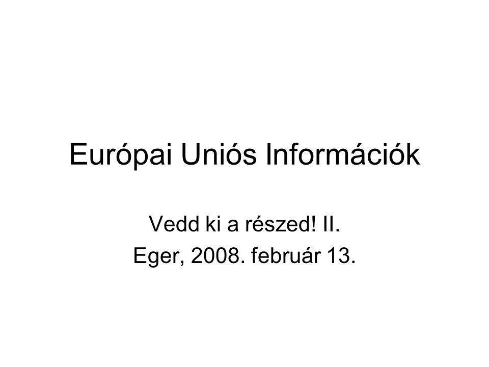Európai Uniós Információk Vedd ki a részed! II. Eger, 2008. február 13.