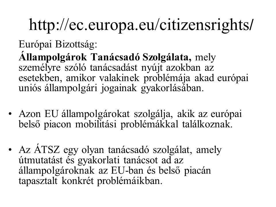 http://ec.europa.eu/citizensrights / Európai Bizottság: Állampolgárok Tanácsadó Szolgálata, mely személyre szóló tanácsadást nyújt azokban az esetekben, amikor valakinek problémája akad európai uniós állampolgári jogainak gyakorlásában.