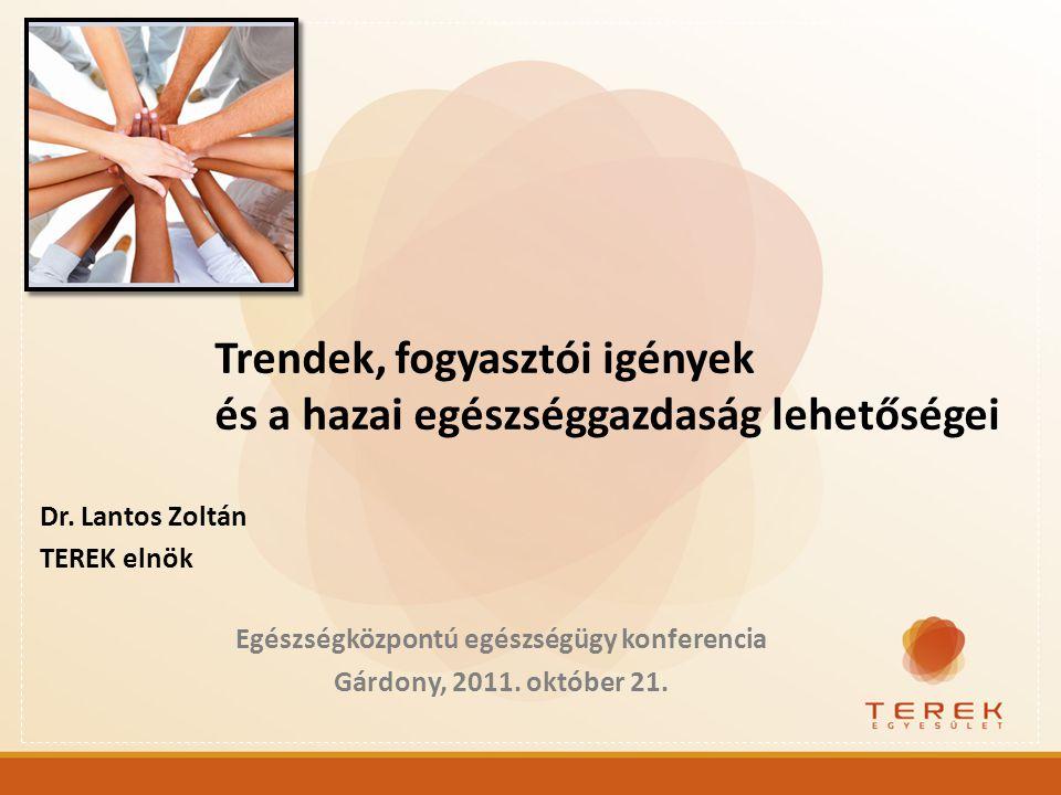 Dr. Lantos Zoltán TEREK elnök Egészségközpontú egészségügy konferencia Gárdony, 2011. október 21. Trendek, fogyasztói igények és a hazai egészséggazda
