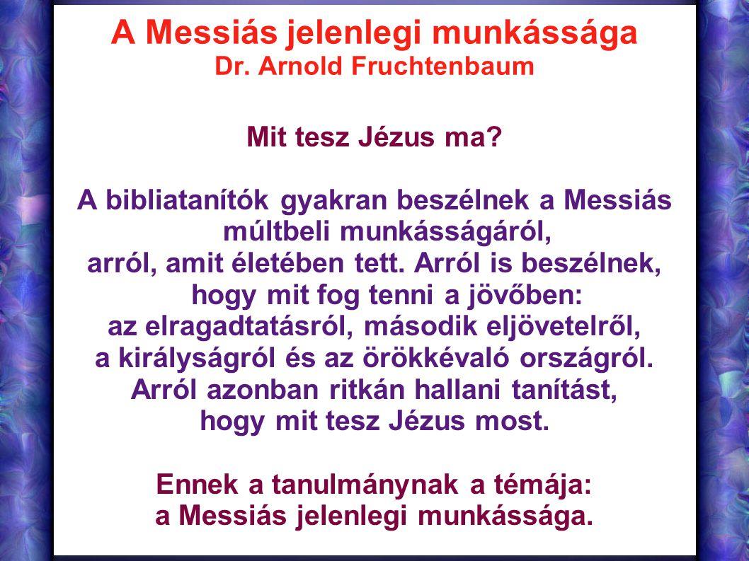 A Messiás jelenlegi munkássága Dr. Arnold Fruchtenbaum Mit tesz Jézus ma? A bibliatanítók gyakran beszélnek a Messiás múltbeli munkásságáról, arról, a