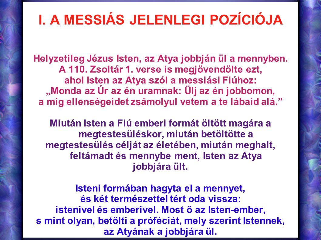 I. A MESSIÁS JELENLEGI POZÍCIÓJA Helyzetileg Jézus Isten, az Atya jobbján ül a mennyben. A 110. Zsoltár 1. verse is megjövendölte ezt, ahol Isten az A