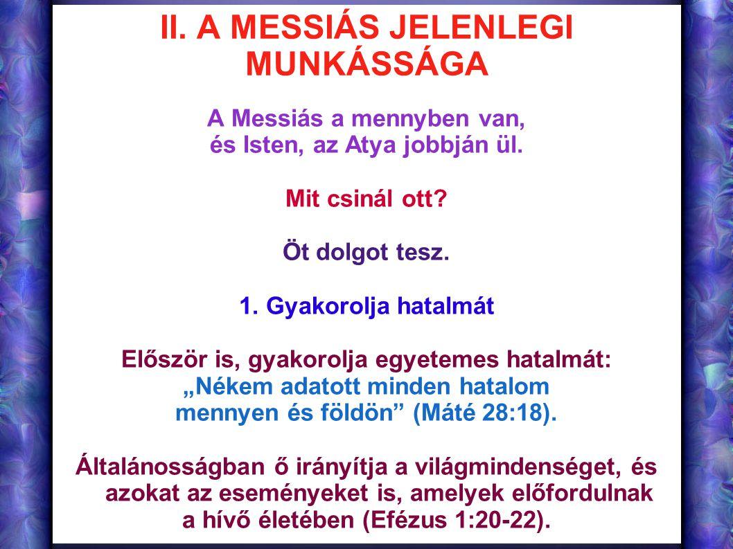 II. A MESSIÁS JELENLEGI MUNKÁSSÁGA A Messiás a mennyben van, és Isten, az Atya jobbján ül. Mit csinál ott? Öt dolgot tesz. 1. Gyakorolja hatalmát Elős