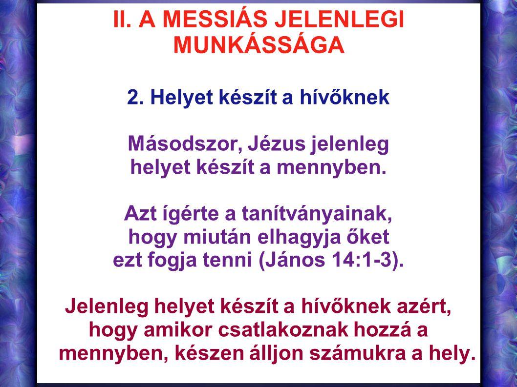 II. A MESSIÁS JELENLEGI MUNKÁSSÁGA 2. Helyet készít a hívőknek Másodszor, Jézus jelenleg helyet készít a mennyben. Azt ígérte a tanítványainak, hogy m