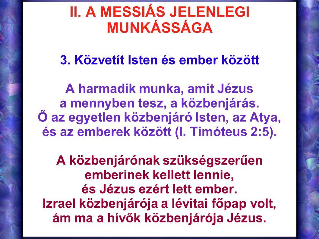 II. A MESSIÁS JELENLEGI MUNKÁSSÁGA 3. Közvetít Isten és ember között A harmadik munka, amit Jézus a mennyben tesz, a közbenjárás. Ő az egyetlen közben